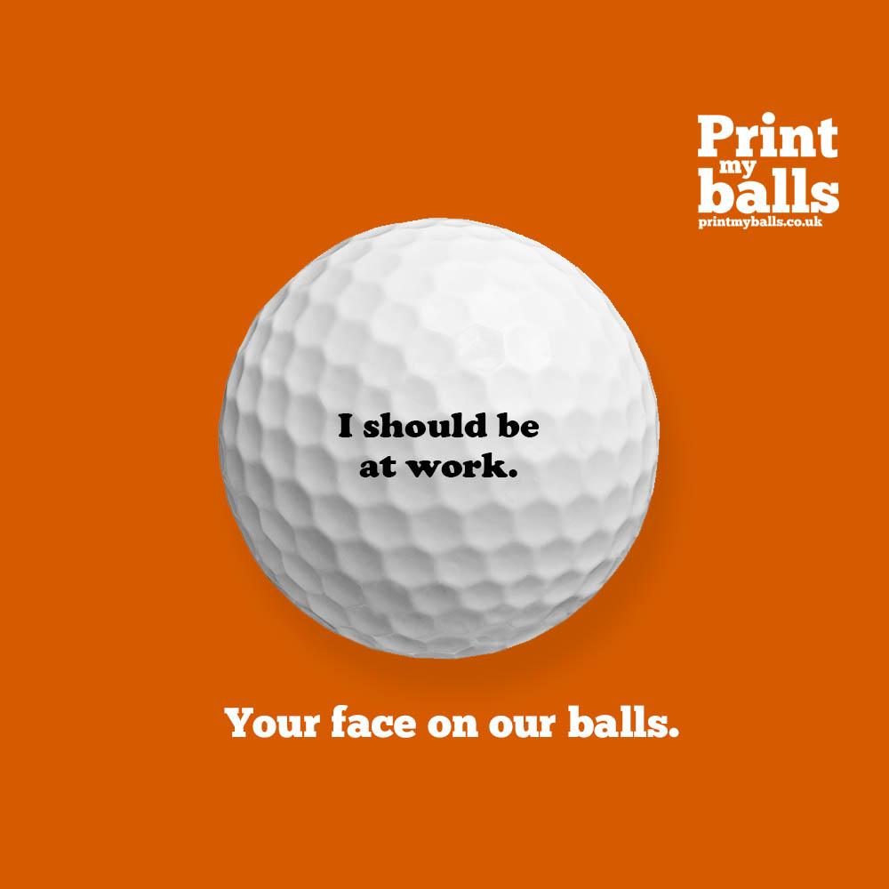 I Should Be At Work Printed Golf Ball